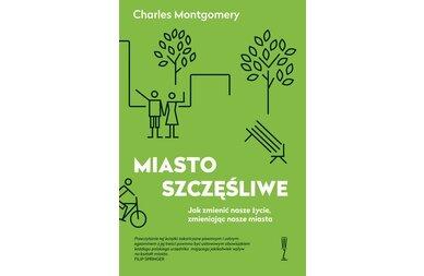 Książka Miasto szczęśliwe. Jak zmienić nasze życie, zmieniając nasze miasta - Charles Montgomery